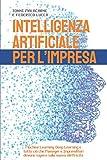 INTELLIGENZA ARTIFICIALE PER L'IMPRESA: Machine Learning, Deep Learning e tutto ciò che Manager e Imprenditori devono sapere sulla nuova elettricità
