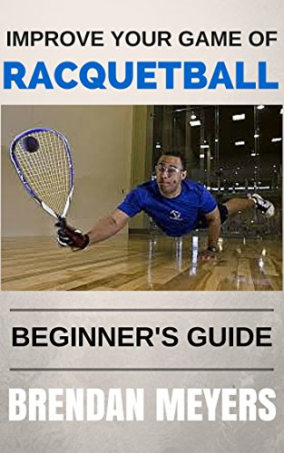 Improve Your Game Of Racquetball - Beginner's Guide (English Edition)