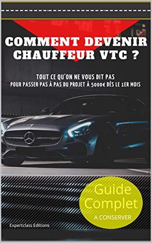 Comment Devenir Chauffeur VTC ? Passer du projet à 5000€ dès le 1er mois.: Guide complet à conserver : Tout ce qu'on ne vous dit pas !