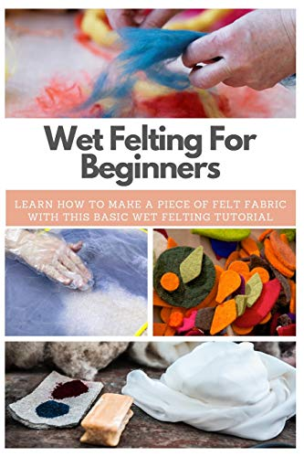 Wet Felting For Beginners: Learn How to Make A Piece of Felt Fabric with This Basic Wet Felting Tutorial