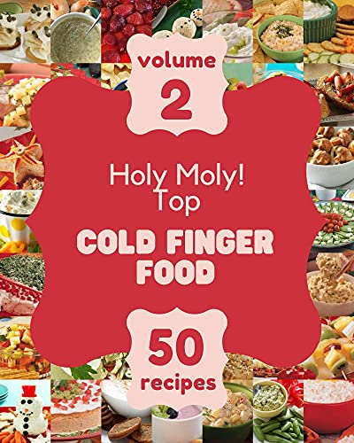 Holy Moly! Top 50 Cold Finger Food Recipes Volume 2: Explore Cold Finger Food Cookbook NOW! (English Edition)