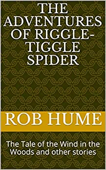 The Adventures of Riggle-Tiggle Spider: The Tale of the Wind in the Woods and other stories by [Rob Hume]