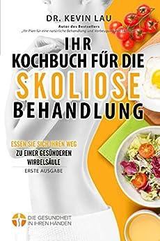 [Kevin Lau]のIhr Kochbuch für die Skoliose Behandlung: Essen Sie sich Ihren Weg zu einer gesünderen Wirbelsäule (German Edition)
