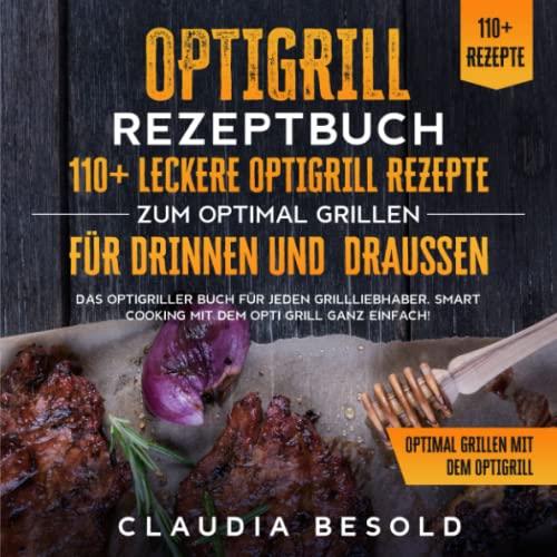 Optigrill Rezeptbuch – 110+ leckere Optigrill Rezepte zum optimal grillen für Drinnen und Draußen: Das Optigriller Buch für jeden Grillliebhaber. Smart Cooking mit dem Opti Grill ganz einfach!