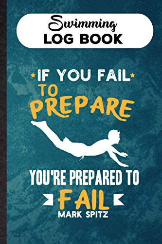 Swimming Log Book If You Fail to Prepare, You're Prepared to Fail Mark Spitz Training Journal Diary For Swimmer & Trainer: Tool To Track Your Progress ... Gift For Teammate To Improve Performance
