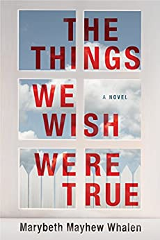 The Things We Wish Were True by [Marybeth Mayhew Whalen]