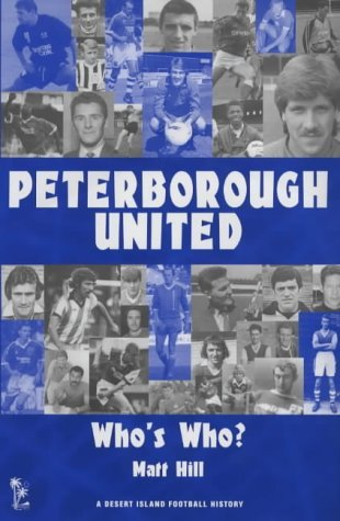 Peterborough United: A Who's Who (Desert Island Football Histories) by Matt Hill (2002-11-07)