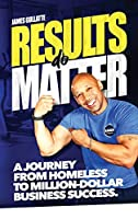 Results Do Matter: A Journey from Homeless to Million-Dollar Business Success