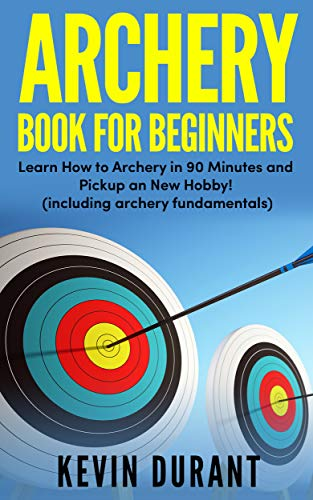 Archery Book For Beginners: learn how to archery in 90 minutes and pickup a new hobby! (archery fundamentals,archery fitness)