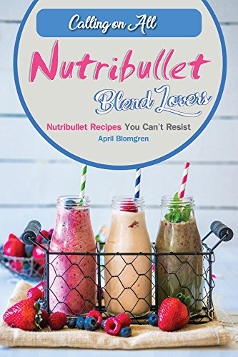 Calling on All Nutribullet Blend Lovers: Nutribullet Recipes You Can't Resist (English Edition)