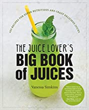 The Juice Lover's Big Book of Juices: 425 Recipes for Super Nutritious and Crazy Delicious Juices