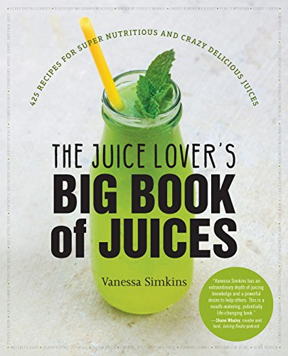 Juice Lover's Big Book of Juices: 425 Recipes for Super Nutritious and Crazy Delicious Juices