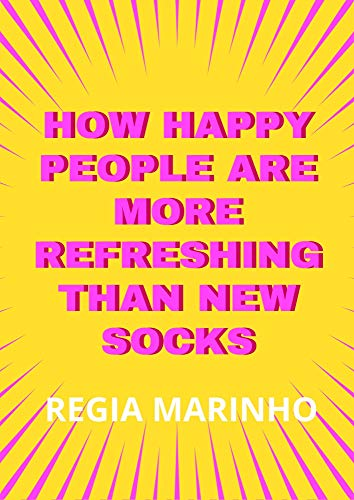 How Happy People Are More Refreshing than New Socks (English Edition)