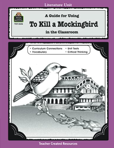 A Guide for Using To Kill a Mockingbird in the Classroom: A Guide for Using in the Classroom (Literature Unit (Teacher Created Materials))