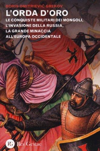 L'orda d'oro. Le conquiste militari dei Mongoli, l'invasione della Russia, la grande minaccia all'Europa Occidentale