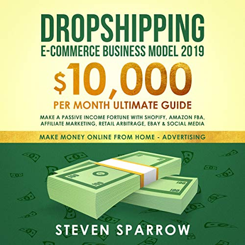 Dropshipping E-Commerce Business Model 2019: $10,000/Month Ultimate Guide - Make a Passive Income Fortune with Shopify, Amazon FBA, Affiliate Marketing, Retail Arbitrage, eBay and Social Media      Money Online from Home in 2019, Book 2              By:                                                                                                                                 Steven Sparrow                               Narrated by:                                                                                                                                 Russell Newton                      Length: 3 hrs and 4 mins     49 ratings     Overall 4.4