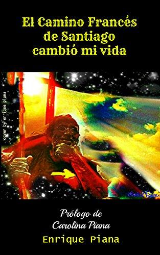 EL CAMINO FRANCÉS DE SANTIAGO CAMBIÓ MI VIDA: Enrique Piana hizo el Camino Francés de Santiago en el verano de 2014 y su vida cambió radicalmente.Su experiencia ... relatos de cada día aquí. (Spanish Edition)