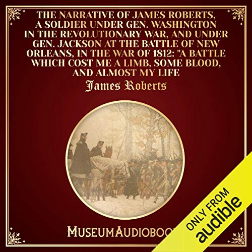 The Narrative of James Roberts: A Soldier Under Washington in the Revolutionary War and Jackson in the War of 1812 cover art