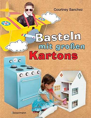 Basteln mit großen Kartons: Flugzeug, Rakete, Auto, Segelboot, Puppenhaus, Kasperltheater, Kinderküche und viele andere tolle Projekte