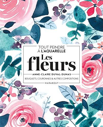 Tout peindre à l'aquarelle - Les fleurs: Bouquets, couronnes et autres compositions