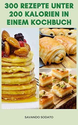 Interessant 300 Rezepte Unter 200 Kalorien In Einem Kochbuch : Rezepte Für Frühstück, Salate, Pizza, Sauce, Kekse, Kuchen, Brot, Tortilla, Und Mehr