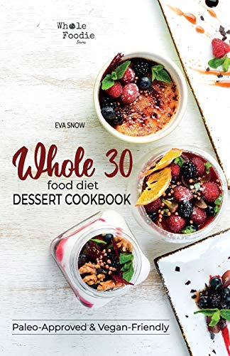 Whole 30 Food Diet Dessert Cookbook: A Fantastic Collection of Gluten-Free, Grain-Free, Sugar-Free, and Dairy-Free Healthy Whole Foods Dessert and ... (Full Color Edition) (Whole Foodie Series)