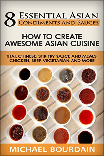 8 Essential Asian Condiments and Sauces: How To Create Awesome Asian Cuisine - Thai, Chinese, Stir Fry Sauce and Meals, Chicken, Beef, Vegetarian and More (English Edition)