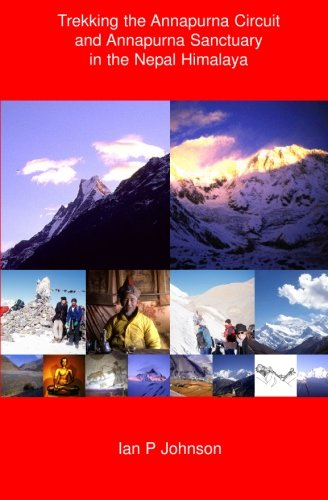 Trekking the Annapurna Circuit and Annapurna Sanctuary in the Nepal Himalaya: Trekking the Annapurna Circuit and Annapurna Sanctuary in the Nepal Himalaya