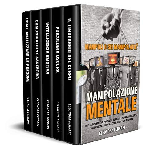 Manipolazione Mentale: Manipoli o Sei Manipolato? 5 Libri in 1 - Intelligenza Emotiva, Psicologia Oscura, Il Linguaggio del Corpo, Comunicazione Assertiva e Come Analizzare le Persone