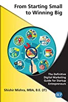 From Starting Small to Winning Big: The Definitive Digital Marketing Guide For Startup Entrepreneurs Front Cover