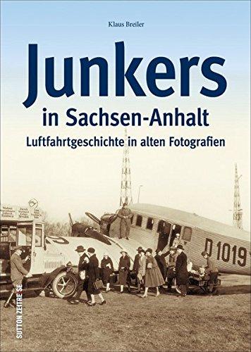 Junkers in Sachsen-Anhalt. Luftfahrt- und Technikgeschichte aus Dessau und Köthen in alten Fotografien. Flugzeug-geschichte mit Ju 52, F 13, ... Fotografien (Sutton - Bilder der Luftfahrt)