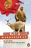 Ohne Plan durch Kirgisistan: Auf der Suche nach dem wilden Ende der Welt - Markus Huth