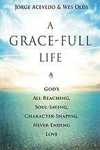 A Grace-Full Life: God's All-Reaching, Soul-Saving, Character-Shaping, Never-Ending Love