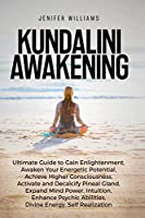 Kundalini Awakening: Ultimate Guide to Gain Enlightenment, Awaken Your Energetic Potential, Higher Consciousness, Expand Mind Power, Enhance Psychic Abilities, Divine Energy, and Self-Realization