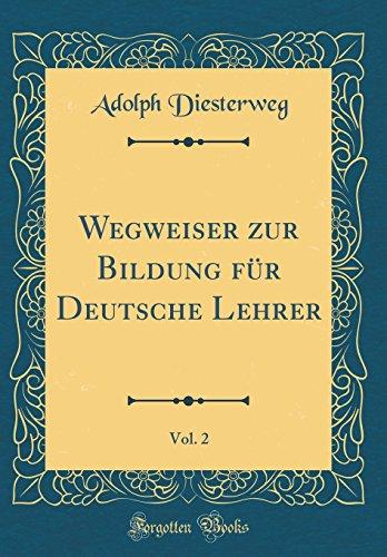 Wegweiser zur Bildung für Deutsche Lehrer, Vol. 2 (Classic Reprint)