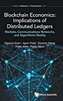 Blockchain Economics: Implications of Distributed Ledgers: Markets, Communications Networks, and Algorithmic Reality (Between Science and Economics)