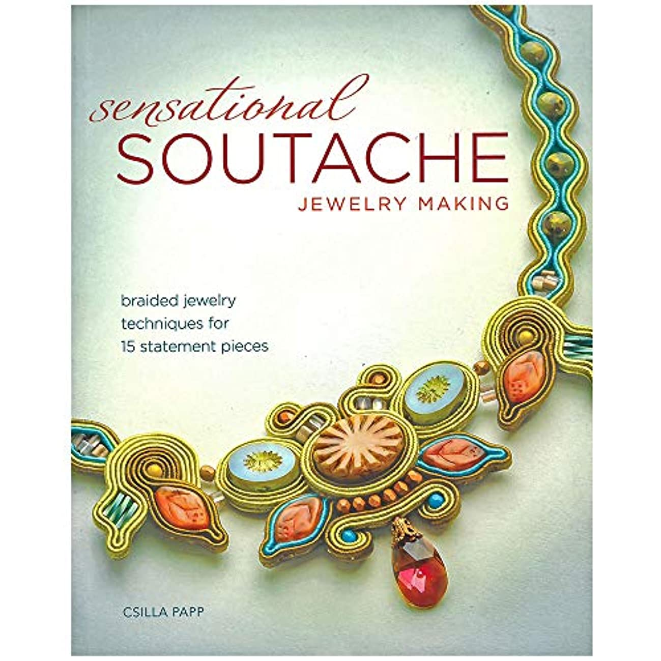 Sensational Soutache Jewelry Making Book – 15 Start to Finish Tutorials Ranging from Easy to Advanced – Written by Beading Expert Csilla Papp
