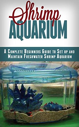 Shrimp Aquarium: A Complete Beginner's Guide to Setup and Maintain Freshwater Shrimp Aquarium (Shrimp Aquarium, Shrimp Keeping, Shrimp Farming, Aquarium, ... Setup & maintenance) (English Edition)