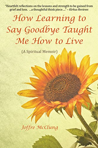 Book: How Learning to Say Goodbye Taught Me How to Live (A Spiritual Memoir) by Joffre McClung