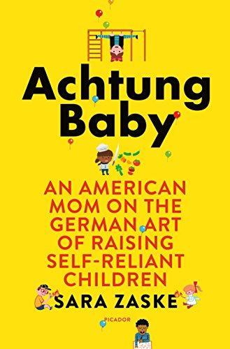 Achtung Baby An American Mom On The German Art Of Raising Self Reliant Children Kindle Edition By Zaske Sara Politics Social Sciences Kindle Ebooks Amazon Com