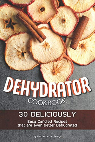 Dehydrator Cookbook: 30 Deliciously Easy Candied Recipes...
