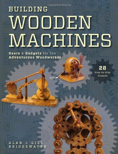 Building Wooden Machines: Gears & Gadgets for the Adventurous Woodworker