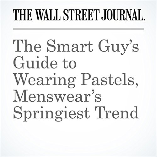 The Smart Guy's Guide to Wearing Pastels, Menswear's Springiest Trend copertina