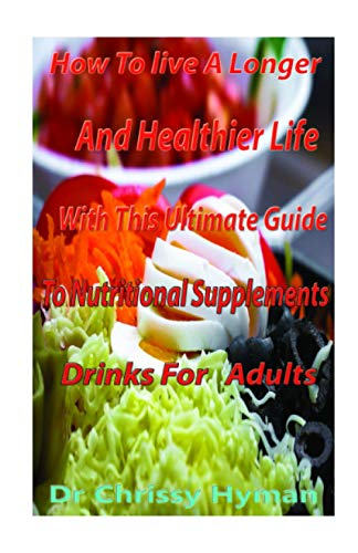 How To Live A Longer And Healthier Life With This Ultimate Guide To Nutritional Supplements Drinks For Adults: The Trusted Nutritional Supplements Drinks GuideTo Know What Works & What Doesn't Work