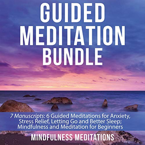 Guided Meditation Bundle: 7 Manuscripts: 6 Guided Meditations for Anxiety, Stress Relief, Letting Go and Better Sleep; Mindfulness and Meditation for Beginners  By  cover art