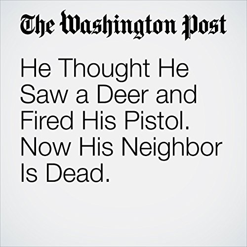 He Thought He Saw a Deer and Fired His Pistol. Now His Neighbor Is Dead. copertina