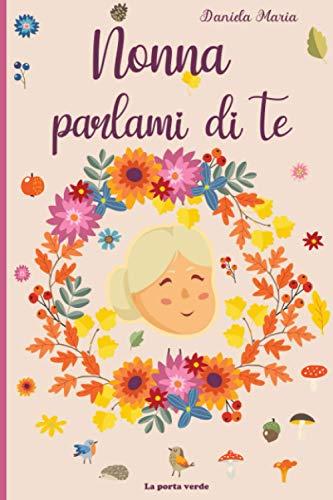 Nonna parlami di te: Diario da completare sulla vita di tua nonna - 130 domande per conoscere la storia di tua nonna - Nonna, raccontami la tua storia