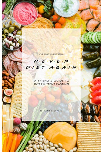 The One Where You Never Diet Again: A Friend's Guide to Intermittent Fasting