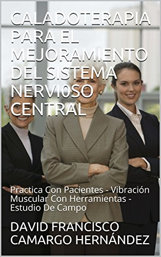 CALADOTERAPIA  PARA EL MEJORAMIENTO  DEL SISTEMA NERVI0SO CENTRAL : Practica Con Pacientes - Vibración Muscular  Con Herramientas - Estudio De Campo