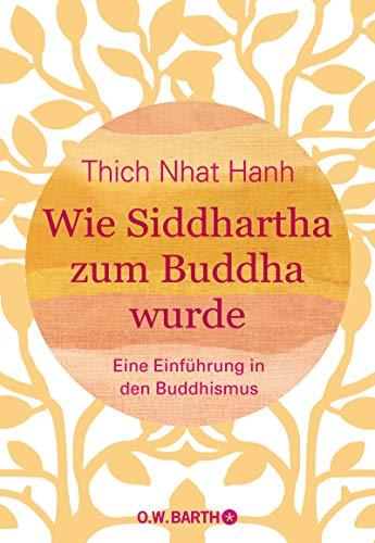 Wie Siddhartha zum Buddha wurde: Eine Einführung in den Buddhismus